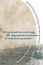 Transforming the Appalachian Countryside : Railroads, Deforestation and Social Change in West Virginia, 1880-1920 - Ronald L. Lewis