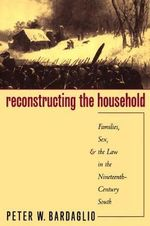 Reconstructing the Household : Families, Sex and the Law in the Nineteenth-century South - Peter W. Bardaglio