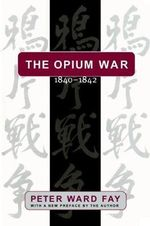 The Opium War, 1840-42 : Barbarians in the Celestial Empire in the Early Part of the Nineteenth Century and the War by which They Forced Her Gates Ajar - Peter Ward Fay