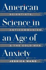 American Science in an Age of Anxiety : Scientists, Anticommunism and the Cold War - Jessica Wang