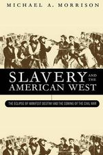 Slavery and the American West : Eclipse of Manifest Destiny and the Coming of the Civil War - Michael A. Morrison