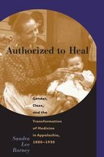 Authorized to Heal : Gender, Class, and the Transformation of Medicine in Appalachia, 1880-1930 - Sandra Lee Barney