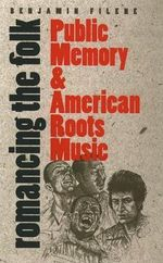 Romancing the Folk : Public Memory and American Roots Music - Benjamin Filene