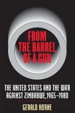 From the Barrel of a Gun : The United States and the War Against Zimbabwe, 1965-1980 - Gerald Horne