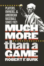 Much More Than a Game : Players, Owners and American Baseball Since 1921 - Robert F. Burk