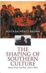 The Shaping of Southern Culture : Honor, Grace and War 1760s-1880s - Bertram Wyatt-Brown