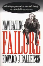 Navigating Failure : Bankruptcy and Commercial Society in Antebellum America - Edward J. Balleisen