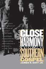 Close Harmony : A History of Southern Gospel - James R. Goff