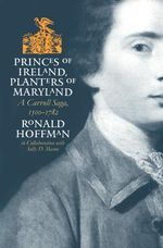 Princes of Ireland, Planters of Maryland : A Carroll Saga, 1500-1782 - Ronald Hoffman
