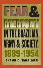 Fear and Memory in the Brazilian Army and Society, 1889-1954 : Testimonies to Political Repression in America - Shawn C. Smallman
