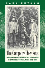 The Company They Kept : Migrants and the Politics of Gender in Caribbean Costa Rica, 1870-1960 - Lara Putnam
