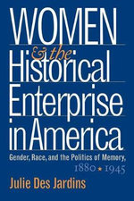 Women and the Historical Enterprise in America : Gender, Race, and the Politics of Memory, 1880-1945 - Julie Des Jardins