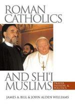 Roman Catholics and Shi'i Muslims : Prayer, Passion, and Politics - James A. Bill