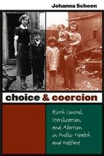 Choice and Coercion : Birth Control, Sterilization, and Abortion in Public Health and Welfare - Johanna Schoen