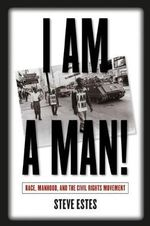 I am a Man! : Race, Manhood, and the Civil Rights Movement - Steve Estes
