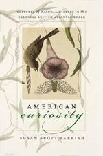 American Curiosity : Cultures of Natural History in the Colonial British Atlantic World - Susan Scott Parrish