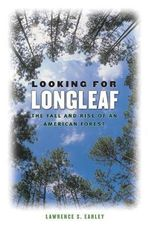 Looking for Longleaf : The Fall and Rise of an American Forest - Lawrence S. Earley