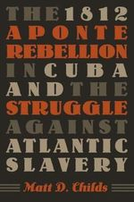 The 1812 Aponte Rebellion in Cuba and the Struggle Against Atlantic Slavery : Reform and Reaction in Costa Rica and Guatemala, 1... - Matt D. Childs