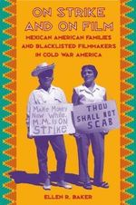 On Strike and on Film : Mexican American Families and Blacklisted Filmmakers in Cold War America - Ellen R. Baker