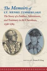 The Memoirs of Lt. Henry Timberlake : The Story of a Soldier, Adventurer, and Emissary to the Cherokees, 1756-1765 - Henry Timberlake
