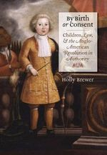 By Birth or Consent : Children, Law, and the Anglo-American Revolution in Authority - Holly Brewer