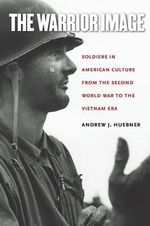 The Warrior Image : Soldiers in American Culture from the Second World War to the Vietnam Era - Andrew Huebner