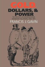 Gold, Dollars, and Power : The Politics of International Monetary Relations, 1958-1971 - Francis J. Gavin
