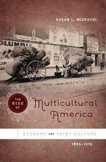 The Rise of Multicultural America : Economy and Print Culture, 1865-1915 - Susan L. Mizruchi