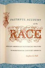 A Faithful Account of the Race : African American Historical Writing in Nineteenth-century America - Stephen G. Hall