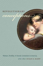 Revolutionary Conceptions : Women, Fertility, and Family Limitation in America, 1760-1820 - Susan E. Klepp