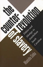 The Counterrevolution of Slavery : Politics and Ideology in Antebellum South Carolina - Manisha Sinha
