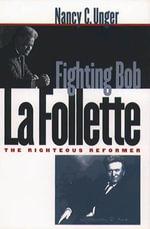 Fighting Bob La Follette : The Righteous Reformer - Nancy C. Unger