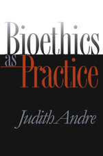 Bioethics as Practice - Judith Andre