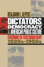 Dictators, Democracy, and American Public Culture : Envisioning the Totalitarian Enemy, 1920s-1950s - Benjamin L. Alpers