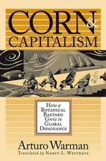 Corn and Capitalism : How a Botanical Bastard Grew to Global Dominance - Arturo Warman