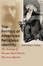 The Politics of American Religious Identity : The Seating of Senator Reed Smoot, Mormon Apostle - Kathleen Flake
