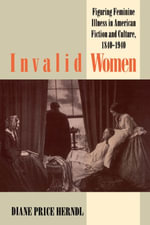 Invalid Women : Figuring Feminine Illness in American Fiction and Culture, 1840-1940 - Diane Price Herndl