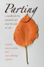 Parting : A Handbook for Spiritual Care Near the End of Life - Jennifer Sutton Holder