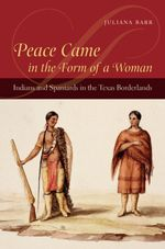 Peace Came in the Form of a Woman : Indians and Spaniards in the Texas Borderlands - Juliana Barr