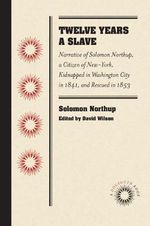 Twelve Years a Slave : Narrative of Solomon Northup, a Citizen of New-York, Kidnapped in Washington City in 1841, and Rescued in 1853 - Solomon Northup