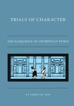 Trials of Character : The Eloquence of Ciceronian Ethos - Associate Dean for Humanities and Professor of Classics James M May