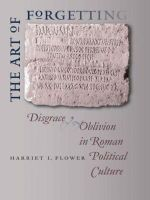 The Art of Forgetting : Disgrace and Oblivion in Roman Political Culture - Harriet I. Flower