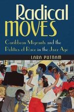 Radical Moves : Caribbean Migrants and the Politics of Race in the Jazz Age - Lara Putnam