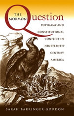 The Mormon Question : Polygamy and Constitutional Conflict in Nineteenth-Century America - Sarah Barringer Gordon
