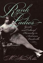 Rank Ladies : Gender and Cultural Hierarchy in American Vaudeville - M. Alison Kibler