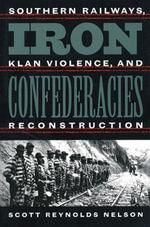 Iron Confederacies : Southern Railways, Klan Violence, and Reconstruction - Scott Reynolds Nelson