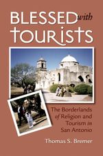 Blessed with Tourists : The Borderlands of Religion and Tourism in San Antonio - Thomas S. Bremer
