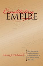 Constituting Empire : New York and the Transformation of Constitutionalism in the Atlantic World, 1664-1830 - Daniel J. Hulsebosch