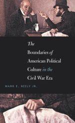 The Boundaries of American Political Culture in the Civil War Era - Mark E. Neely Jr.