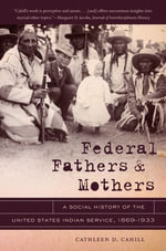 Federal Fathers and Mothers : A Social History of the United States Indian Service, 1869-1933 - Cathleen D. Cahill